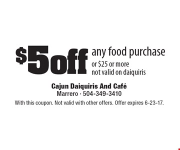 $5 off any food purchase or $25 or more. Not valid on daiquiris. With this coupon. Not valid with other offers. Offer expires 6-23-17.