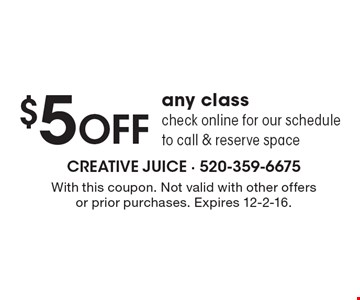 $5 OFF any class check online for our schedule to call & reserve space. With this coupon. Not valid with other offers or prior purchases. Expires 12-2-16.