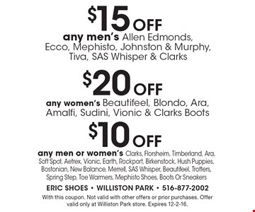 $10 Off any men or women's Clarks, Florsheim, Timberland, Ara, Soft Spot, Aetrex, Vionic, Earth, Rockport, Birkenstock, Hush Puppies, Bostonian, New Balance, Merrell, SAS Whisper, Beautifeel, Trotters, Spring Step, Toe Warmers, Mephisto Shoes, Boots Or Sneakers. With this coupon. Not valid with other offers or prior purchases. Offer valid only at Williston Park store. Expires 12-2-16.