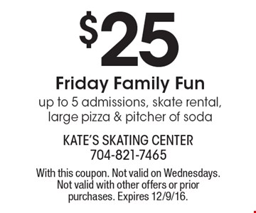 $25 Friday Family Fun up to 5 admissions, skate rental, large pizza & pitcher of soda. With this coupon. Not valid on Wednesdays. Not valid with other offers or prior purchases. Expires 12/9/16.