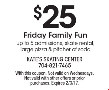 $25 Friday Family Fun. Up to 5 admissions, skate rental, large pizza & pitcher of soda. With this coupon. Not valid on Wednesdays. Not valid with other offers or prior purchases. Expires 2/3/17.