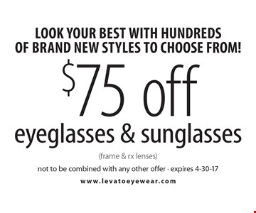 Look Your Best With Hundreds Of Brand New Styles To Choose From! $75 off eyeglasses & sunglasses (frame & rx lenses). Not to be combined with any other offer. Expires 4-30-17.