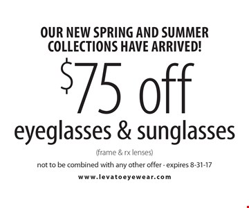 Our new Spring and Summer collections have arrived! $75 off eyeglasses & sunglasses (frame & rx lenses). Not to be combined with any other offer - expires 8-31-17