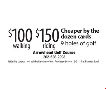 Cheaper by the dozen cards $150 riding 9 holes of golf. $100 walking 9 holes of golf. With this coupon. Not valid with other offers. Purchase before 12-31-16 at Pioneer Bowl.
