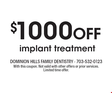 $1000 Off implant treatment. INCLUDES FREE CONSULTATION. With this coupon. Not valid with other offers or prior services. Limited time offer.