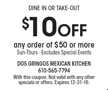 $10 off any order of $50 or more. Sun-Thurs. Excludes Special Events. Dine in Or Take-Out. With this coupon. Not valid with any other specials or offers. Expires 12-31-16.