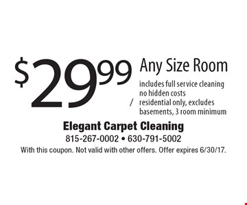 $29.99/room Any Size Room includes full service cleaningno hidden costsresidential only, excludes basements, 3 room minimum. With this coupon. Not valid with other offers. Offer expires 6/30/17.
