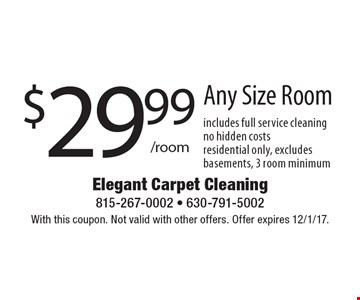 $29.99 / room for Any Size Room. Includes full service cleaning. No hidden costs. Residential only. Excludes basements. 3 room minimum. With this coupon. Not valid with other offers. Offer expires 12/1/17.
