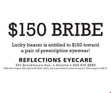 $150 Bribe. Lucky bearer is entitled to $150 toward a pair of prescription eyewear! With this coupon. Not valid with other offers, prior purchases or vision insurance. Offer expires 1/29/17.