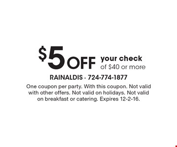 $5 Off your check of $40 or more. One coupon per party. With this coupon. Not valid with other offers. Not valid on holidays. Not valid on breakfast or catering. Expires 12-2-16.
