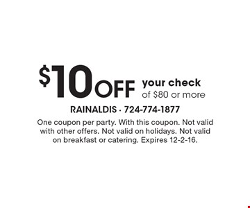 $10 Off your check of $80 or more. One coupon per party. With this coupon. Not valid with other offers. Not valid on holidays. Not valid on breakfast or catering. Expires 12-2-16.