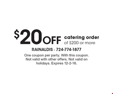 $20 Off catering order of $200 or more. One coupon per party. With this coupon. Not valid with other offers. Not valid on holidays. Expires 12-2-16.
