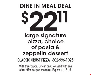 Dine In Meal Deal $22.11 large signature pizza, choice of pasta & zeppelin dessert. With this coupon. Dine in only. Not valid with any other offer, coupon or special. Expires 11-18-16.