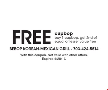 Free cupbop. Buy 1 cupbop, get 2nd of equal or lesser value free. With this coupon. Not valid with other offers. Expires 4/28/17.