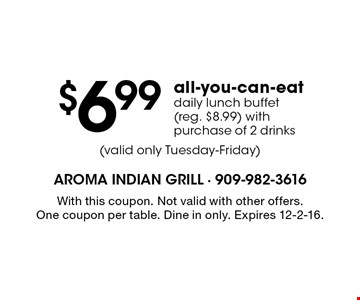 $6.99 all-you-can-eat daily lunch buffet (reg. $8.99) withpurchase of 2 drinks. With this coupon. Not valid with other offers. One coupon per table. Dine in only. Expires 12-2-16.