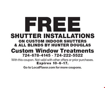 Free shutter installations on custom indoor shutters & all Blinds by hunter douglas. With this coupon. Not valid with other offers or prior purchases. Expires 10-6-17. Go to LocalFlavor.com for more coupons.