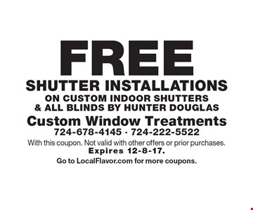 FREE Shutter installations on custom indoor shutters & all Blinds by Hunter Douglas. With this coupon. Not valid with other offers or prior purchases. Expires 12-8-17. Go to LocalFlavor.com for more coupons.