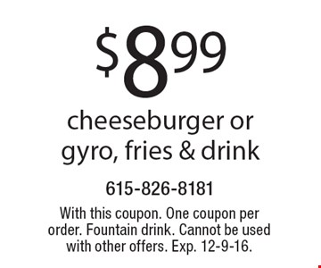 $8.99 cheeseburger or gyro, fries & drink. With this coupon. One coupon per order. Fountain drink. Cannot be used with other offers. Exp. 12-9-16.