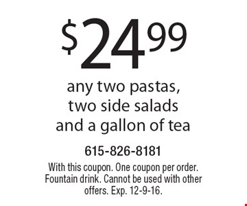 $24.99 any two pastas, two side salads and a gallon of tea. With this coupon. One coupon per order. Fountain drink. Cannot be used with other offers. Exp. 12-9-16.