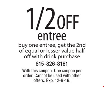 1/2 OFF entree buy one entree, get the 2nd of equal or lesser value half off with drink purchase. With this coupon. One coupon per order. Cannot be used with other offers. Exp. 12-9-16.
