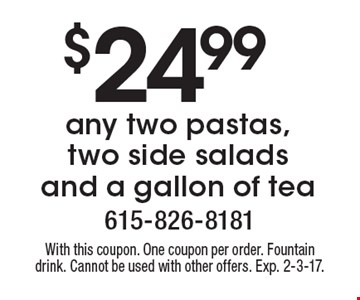 $24.99 any two pastas, two side salads and a gallon of tea. With this coupon. One coupon per order. Fountain drink. Cannot be used with other offers. Exp. 2-3-17.
