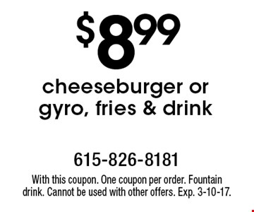 $8.99 cheeseburger or gyro, fries & drink. With this coupon. One coupon per order. Fountain drink. Cannot be used with other offers. Exp. 3-10-17.