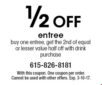 1/2 off entree. Buy one entree, get the 2nd of equal or lesser value half off with drink purchase. With this coupon. One coupon per order. Cannot be used with other offers. Exp. 3-10-17.