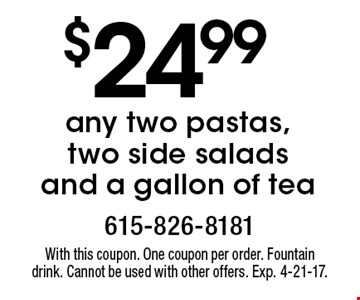 $24.99 any two pastas, two side salads and a gallon of tea. With this coupon. One coupon per order. Fountain drink. Cannot be used with other offers. Exp. 4-21-17.