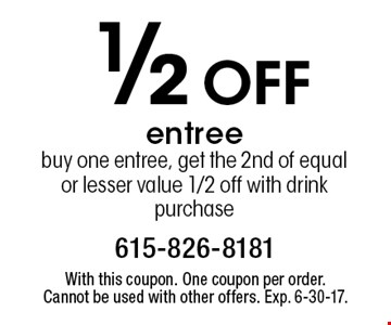 1/2 off entree buy one entree, get the 2nd of equal or lesser value 1/2 off with drink purchase. With this coupon. One coupon per order. Cannot be used with other offers. Exp. 6-30-17.