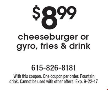 $8.99 cheeseburger or gyro, fries & drink. With this coupon. One coupon per order. Fountain drink. Cannot be used with other offers. Exp. 9-22-17.