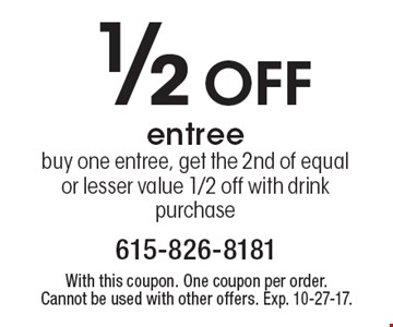1/2 off entree. Buy one entree, get the 2nd of equal or lesser value 1/2 off with drink purchase. With this coupon. One coupon per order. Cannot be used with other offers. Exp. 10-27-17.