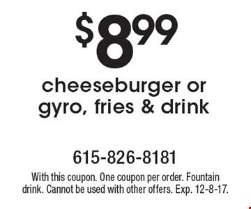 $8.99 cheeseburger or gyro, fries & drink. With this coupon. One coupon per order. Fountain drink. Cannot be used with other offers. Exp. 12-8-17.