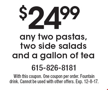 $24.99 any two pastas, two side salads and a gallon of tea. With this coupon. One coupon per order. Fountain drink. Cannot be used with other offers. Exp. 12-8-17.