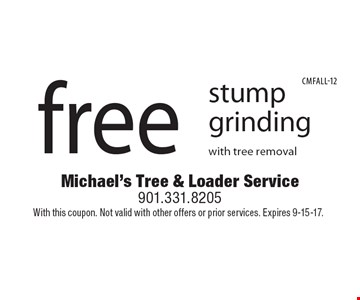 Free stump grinding with tree removal. With this coupon. Not valid with other offers or prior services. Expires 9-15-17.