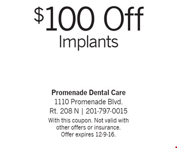 $100 Off Implants. With this coupon. Not valid with other offers or insurance. Offer expires 12-9-16.