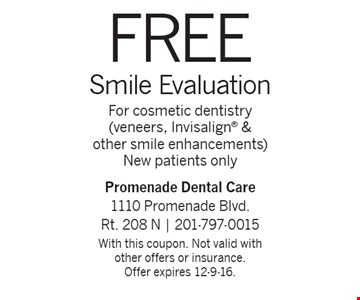 Free Smile Evaluation. For cosmetic dentistry (veneers, Invisalign & other smile enhancements). New patients only. With this coupon. Not valid with other offers or insurance.Offer expires 12-9-16.