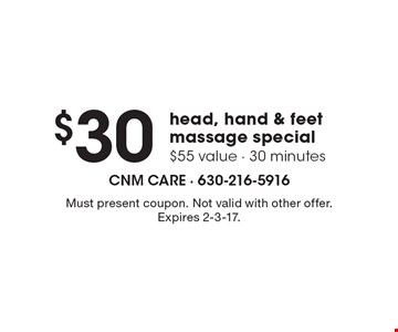 $30 head, hand & feet massage special. $55 value - 30 minutes. Must present coupon. Not valid with other offer. Expires 2-3-17.