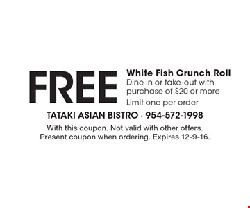 Free White Fish Crunch Roll. Dine in or take-out with purchase of $20 or more. Limit one per order. With this coupon. Not valid with other offers. Present coupon when ordering. Expires 12-9-16.
