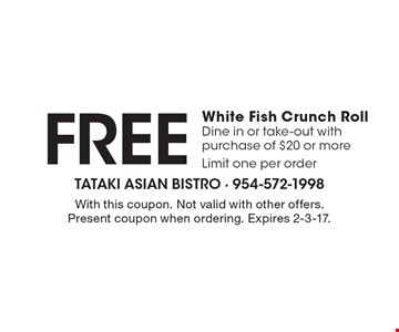 Free White Fish Crunch Roll. Dine in or take-out with purchase of $20 or more. Limit one per order. With this coupon. Not valid with other offers. Present coupon when ordering. Expires 2-3-17.