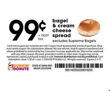 99¢ + appl tax bagel & cream cheese spread. excludes Supreme Bagels. Limit one coupon per customer per visit. Coupon must be presented at time of purchase. Shop must retain coupon. No substitutions allowed. No case refunds. Void if copied or transferred and where prohibited or restricted by law. Consumer must pay applicable tax. May not be combined with any other coupon, discount, promotion combo or value meal. Coupon may not be reproduced, copied, purchased, traded or sold. Internet distribution strictly prohibited. Cash redemption value: 1/20 of 1 cent.  2016 DD IP Holder LLC. All rights reserved.Expires 2-3-17.