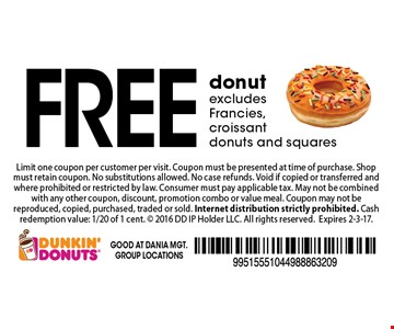 FREE donut. excludes Francies, croissant donuts and squares. Limit one coupon per customer per visit. Coupon must be presented at time of purchase. Shop must retain coupon. No substitutions allowed. No case refunds. Void if copied or transferred and where prohibited or restricted by law. Consumer must pay applicable tax. May not be combined with any other coupon, discount, promotion combo or value meal. Coupon may not be reproduced, copied, purchased, traded or sold. Internet distribution strictly prohibited. Cash redemption value: 1/20 of 1 cent.  2016 DD IP Holder LLC. All rights reserved.Expires 2-3-17.