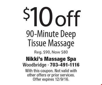 $10 off 90-Minute Deep Tissue Massage. Reg. $90, Now $80. With this coupon. Not valid with other offers or prior services. Offer expires 12/9/16.
