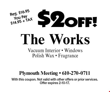 $2 OFF! The Works Vacuum Interior - Windows Polish Wax - Fragrance. With this coupon. Not valid with other offers or prior services. Offer expires 2-10-17.