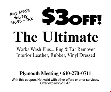 $3 OFF! The Ultimate Works Wash Plus... Bug & Tar Remover Interior Leather, Rubber, Vinyl Dressed. With this coupon. Not valid with other offers or prior services. Offer expires 2-10-17.