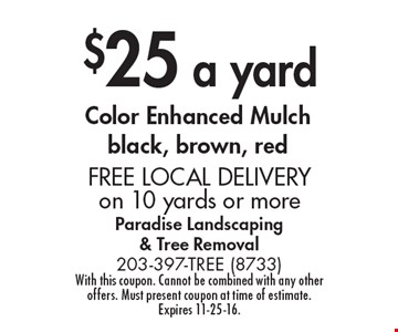 $25 a yard Color Enhanced Mulch black, brown, red. FREE LOCAL DELIVERY on 10 yards or more. With this coupon. Cannot be combined with any other offers. Must present coupon at time of estimate. Expires 11-25-16.