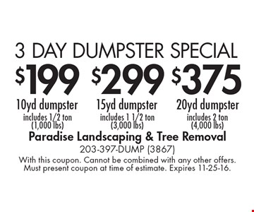 3 DAY DUMPSTER SPECIAL! $199 10 yd dumpster (includes 1/2 ton, 1,000 lbs.) OR $299 15 yd dumpster (includes 1 1/2 ton, 3,000 lbs.) OR $375 20 yd dumpster (includes 2 ton, 4,000 lbs.). With this coupon. Cannot be combined with any other offers. Must present coupon at time of estimate. Expires 11-25-16.