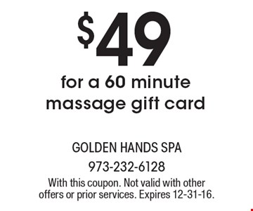 $49 for a 60 minute massage gift card. With this coupon. Not valid with other offers or prior services. Expires 12-31-16.