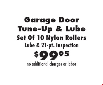 $99.95 Garage Door Tune-Up & Lube. Set Of 10 Nylon Rollers. Lube & 21-pt. Inspection. no additional charges or labor.