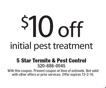 $10 off initial pest treatment. With this coupon. Present coupon at time of estimate. Not valid with other offers or prior services. Offer expires 12-2-16.