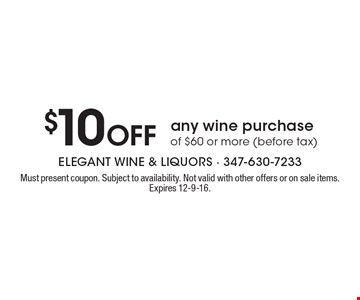 $10 off any wine purchase of $60 or more (before tax). Must present coupon. Subject to availability. Not valid with other offers or on sale items. Expires 12-9-16.